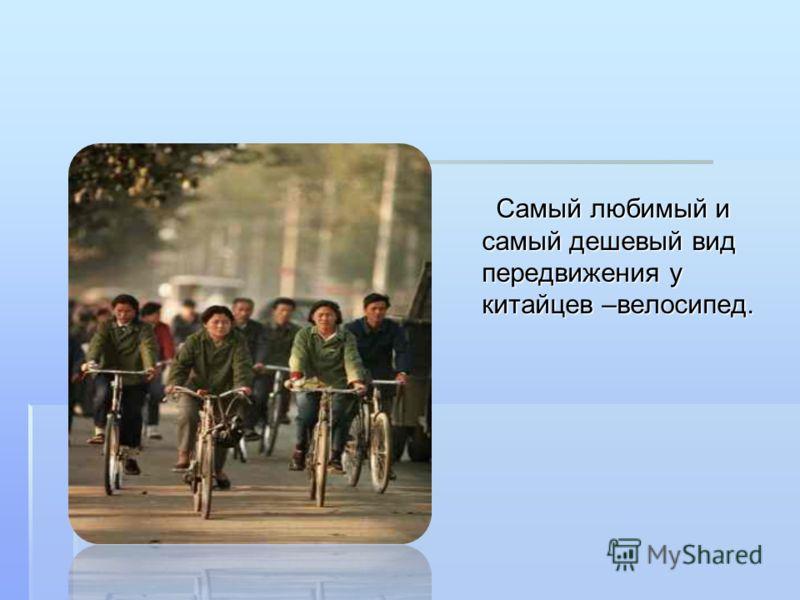 Самый любимый и самый дешевый вид передвижения у китайцев –велосипед. Самый любимый и самый дешевый вид передвижения у китайцев –велосипед.