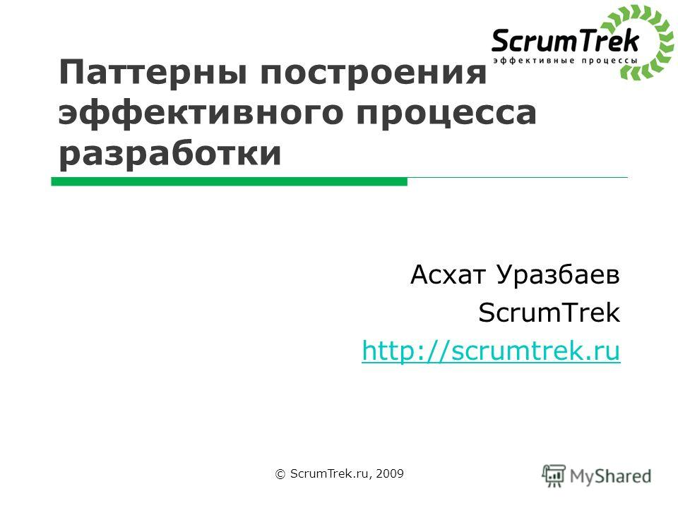 Паттерны построения эффективного процесса разработки © ScrumTrek.ru, 2009 Асхат Уразбаев ScrumTrek http://scrumtrek.ru