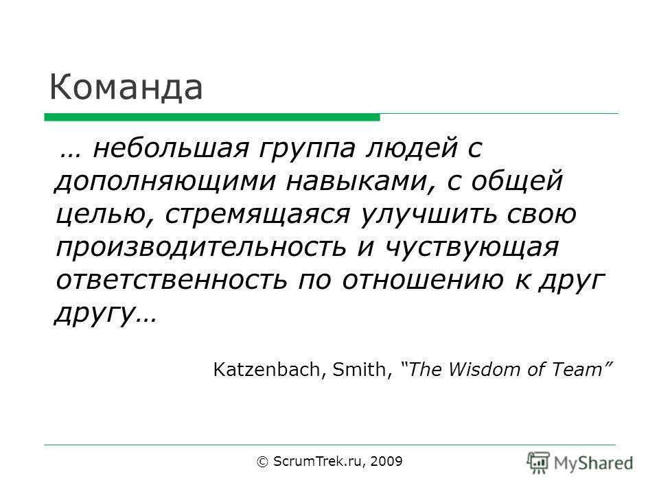 Команда … небольшая группа людей с дополняющими навыками, с общей целью, стремящаяся улучшить свою производительность и чувствующая ответственность по отношению к друг другу… Katzenbach, Smith, The Wisdom of Team © ScrumTrek.ru, 2009
