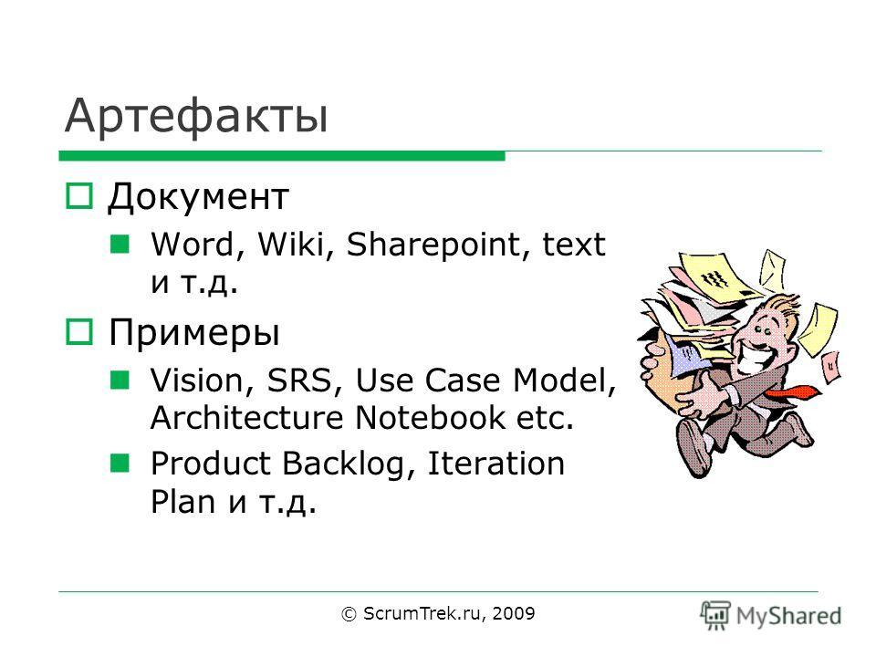 Артефакты Документ Word, Wiki, Sharepoint, text и т.д. Примеры Vision, SRS, Use Case Model, Architecture Notebook etc. Product Backlog, Iteration Plan и т.д. © ScrumTrek.ru, 2009