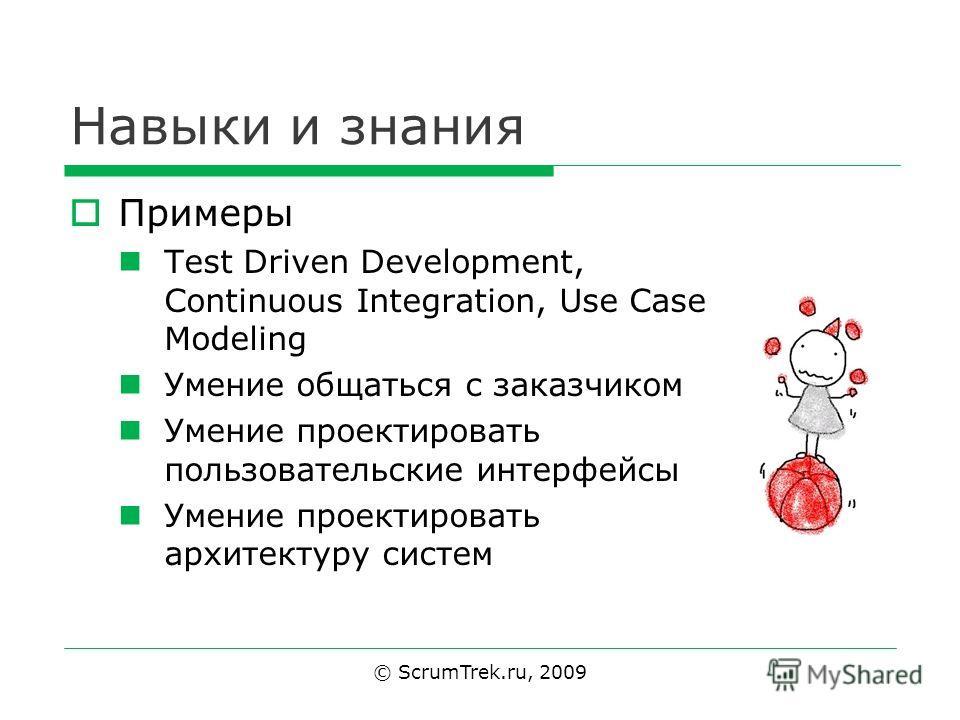 Навыки и знания © ScrumTrek.ru, 2009 Примеры Test Driven Development, Continuous Integration, Use Case Modeling Умение общаться с заказчиком Умение проектировать пользовательские интерфейсы Умение проектировать архитектуру систем