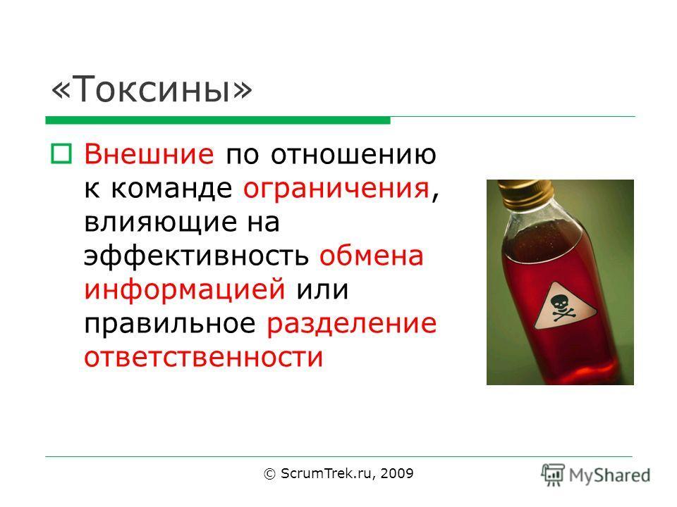 «Токсины» Внешние по отношению к команде ограничения, влияющие на эффективность обмена информацией или правильное разделение ответственности © ScrumTrek.ru, 2009