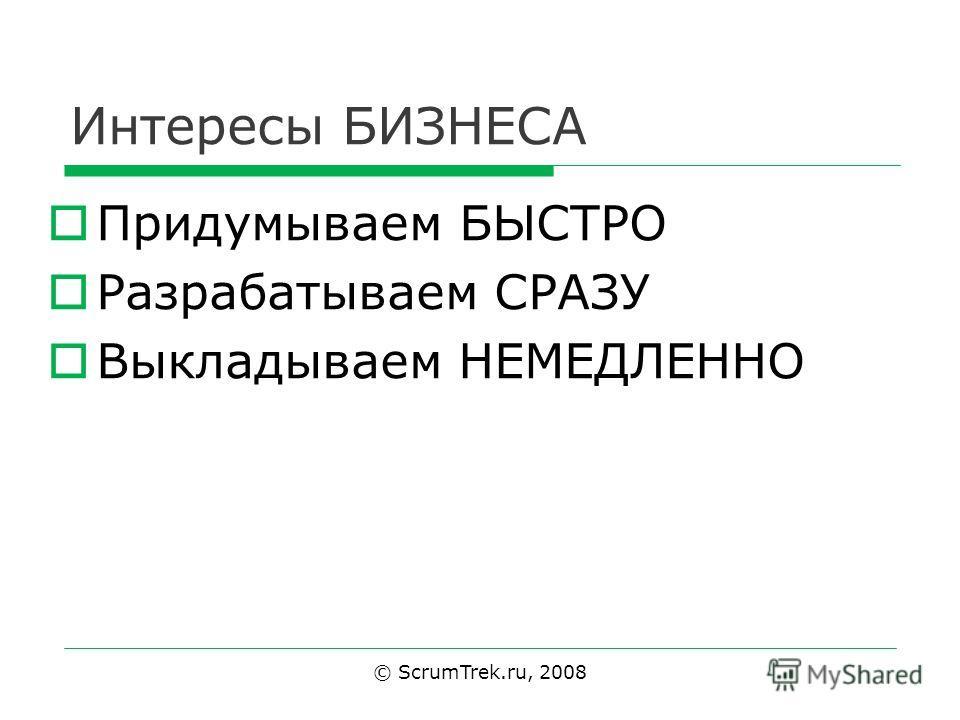 Интересы БИЗНЕСА Придумываем БЫСТРО Разрабатываем СРАЗУ Выкладываем НЕМЕДЛЕННО © ScrumTrek.ru, 2008