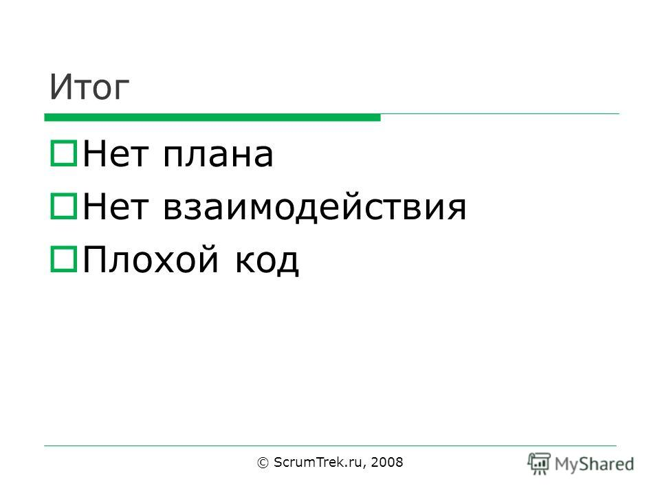 Итог Нет плана Нет взаимодействия Плохой код © ScrumTrek.ru, 2008