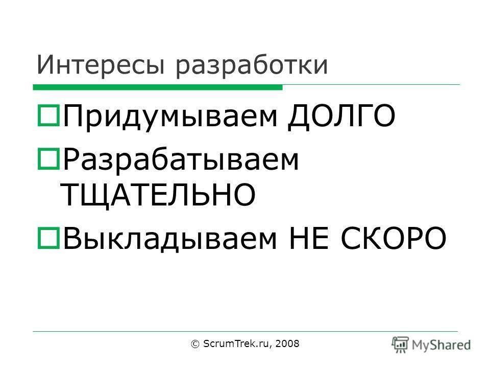 Интересы разработки Придумываем ДОЛГО Разрабатываем ТЩАТЕЛЬНО Выкладываем НЕ СКОРО © ScrumTrek.ru, 2008