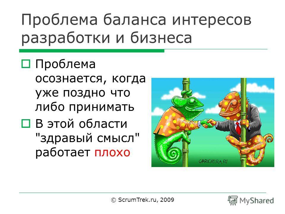Проблема баланса интересов разработки и бизнеса Проблема осознается, когда уже поздно что либо принимать В этой области здравый смысл работает плохо © ScrumTrek.ru, 2009