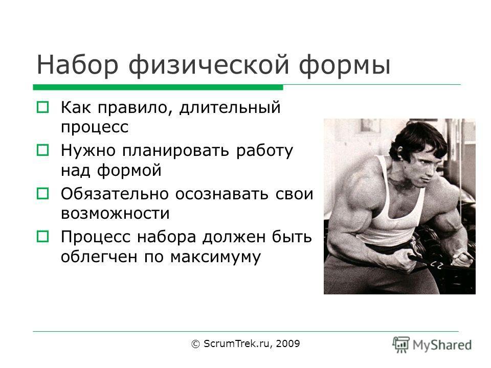 Набор физической формы Как правило, длительный процесс Нужно планировать работу над формой Обязательно осознавать свои возможности Процесс набора должен быть облегчен по максимуму © ScrumTrek.ru, 2009