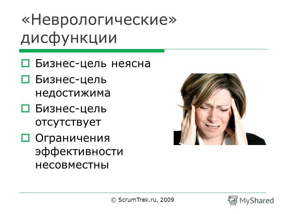 «Неврологические» дисфункции Бизнес-цель неясна Бизнес-цель недостижима Бизнес-цель отсутствует Ограничения эффективности несовместны © ScrumTrek.ru, 2009