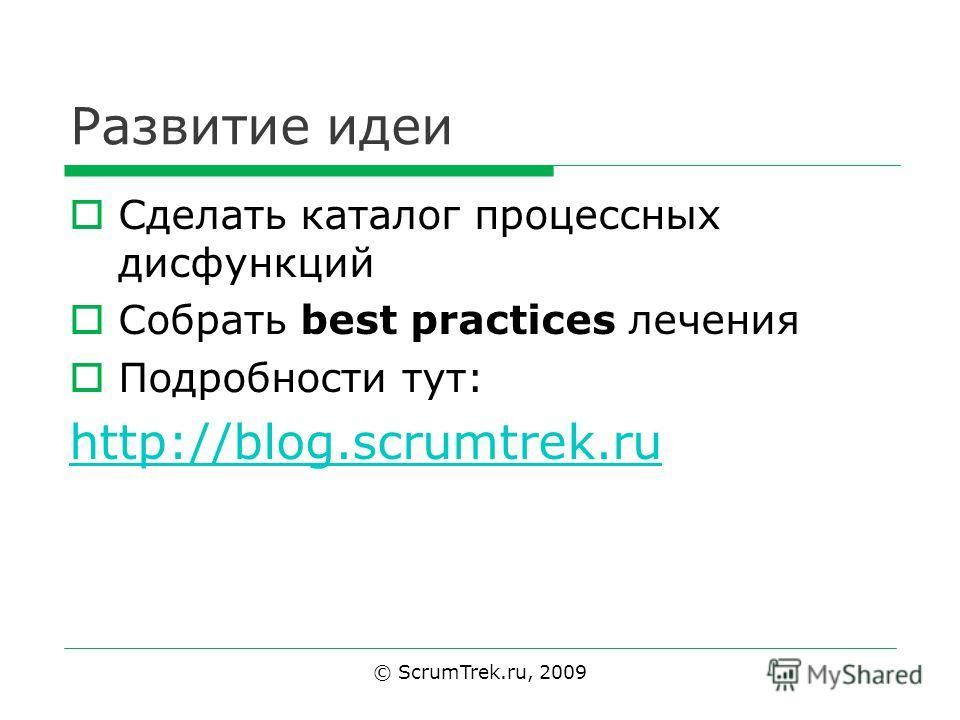 Развитие идеи Сделать каталог процессных дисфункций Собрать best practices лечения Подробности тут: http://blog.scrumtrek.ru © ScrumTrek.ru, 2009