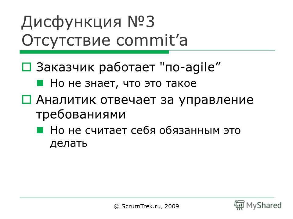 Дисфункция 3 Отсутствие commit Заказчик работает по-agile Но не знает, что это такое Аналитик отвечает за управление требованиями Но не считает себя обязанным это делать © ScrumTrek.ru, 2009