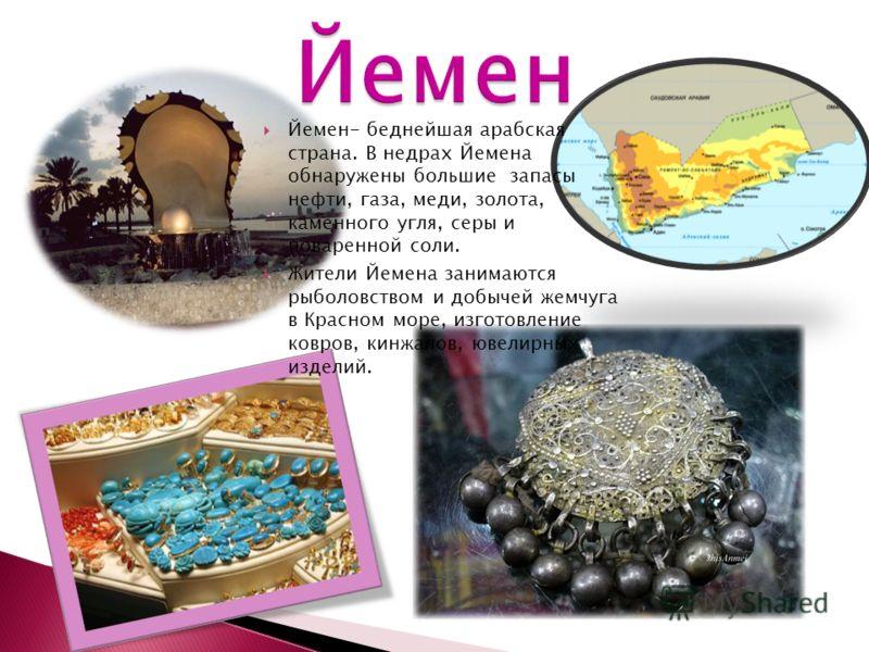 Йемен- беднейшая арабская страна. В недрах Йемена обнаружены большие запасы нефти, газа, меди, золота, каменного угля, серы и поваренной соли. Жители Йемена занимаются рыболовством и добычей жемчуга в Красном море, изготовление ковров, кинжалов, ювел