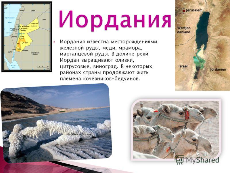 Иордания известна месторождениями железной руды, меди, мрамора, марганцевой руды. В долине реки Иордан выращивают оливки, цитрусовые, виноград. В некоторых районах страны продолжают жить племена кочевников-бедуинов.