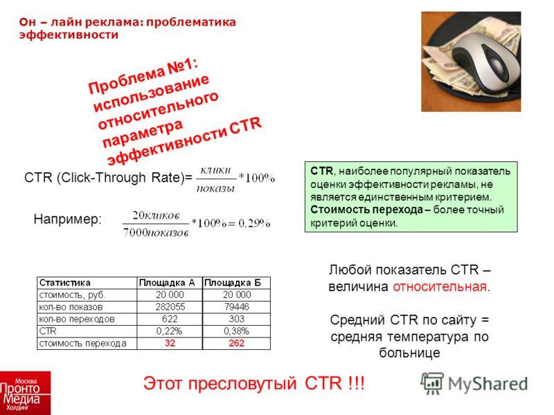 Он – лайн реклама: проблематика эффективности Любой показатель CTR – величина относительная. Средний CTR по сайту = средняя температура по больнице CTR, наиболее популярный показатель оценки эффективности рекламы, не является единственным критерием.