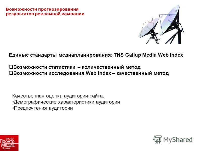 Возможности прогнозирования результатов рекламной кампании Единые стандарты медиапланирования: TNS Gallup Media Web Index Возможности статистики – количественный метод Возможности исследования Web Index – качественный метод Качественная оценка аудито