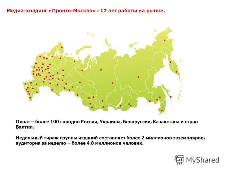 Охват – более 100 городов России, Украины, Белоруссии, Казахстана и стран Балтии. Недельный тираж группы изданий составляет более 2 миллионов экземпляров, аудитория за неделю – более 4,8 миллионов человек. Медиахолдинг Пронто-Москва Медиа-холдинг «Пр