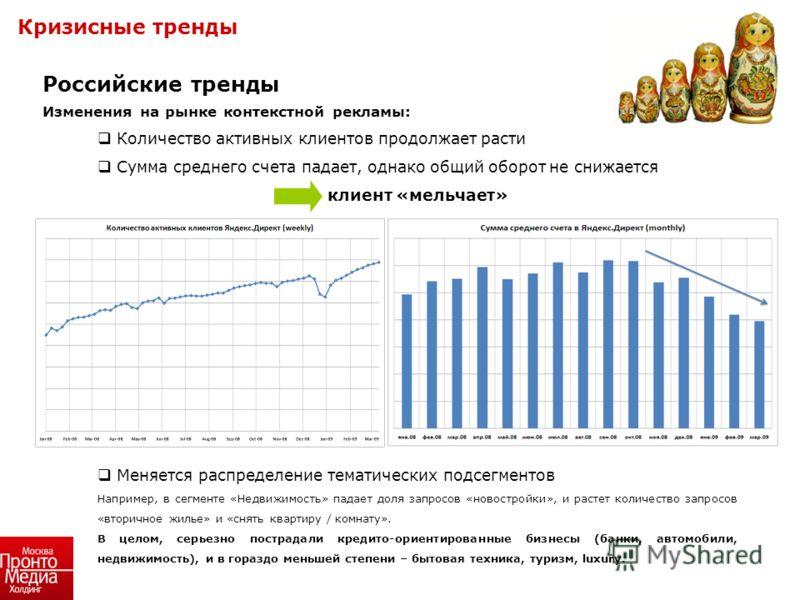 Российские тренды Изменения на рынке контекстной рекламы: Количество активных клиентов продолжает расти Сумма среднего счета падает, однако общий оборот не снижается клиент «мельчает» Меняется распределение тематических подсегментов Например, в сегме