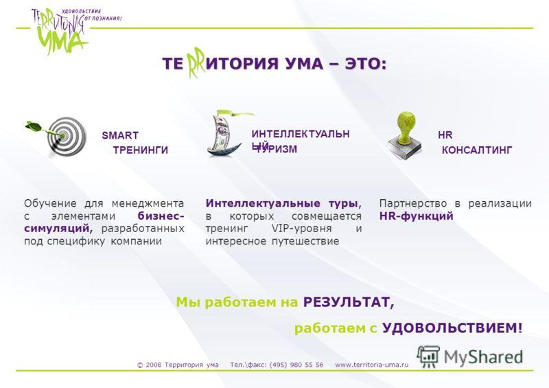 © 2008 Территория ума Тел.\факс: (495) 980 55 56 www.territoria-uma.ru ТЕ ИТОРИЯ УМА – ЭТО: Мы работаем на РЕЗУЛЬТАТ, работаем с УДОВОЛЬСТВИЕМ! SMART ТРЕНИНГИ Обучение для менеджмента с элементами бизнес- симуляций, разработанных под специфику компан