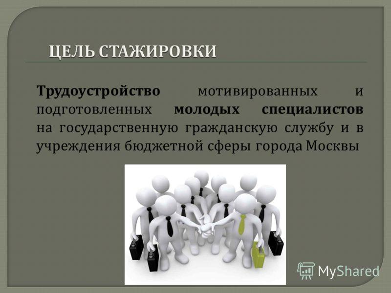 Трудоустройство мотивированных и подготовленных молодых специалистов на государственную гражданскую службу и в учреждения бюджетной сферы города Москвы