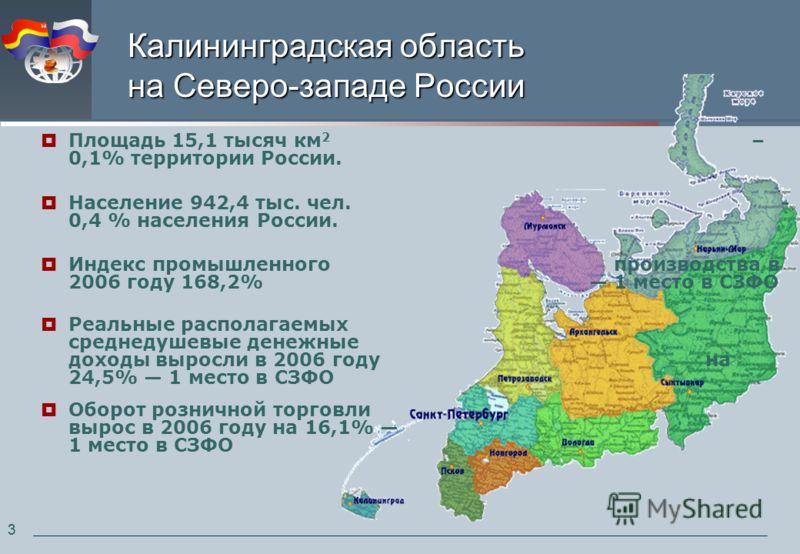33 Калининградская область на Северо-западе России Площадь 15,1 тысяч км 2 – 0,1% территории России. Население 942,4 тыс. чел. - 0,4 % населения России. Индекс промышленного производства в 2006 году 168,2% 1 место в СЗФО Реальные располагаемых средне
