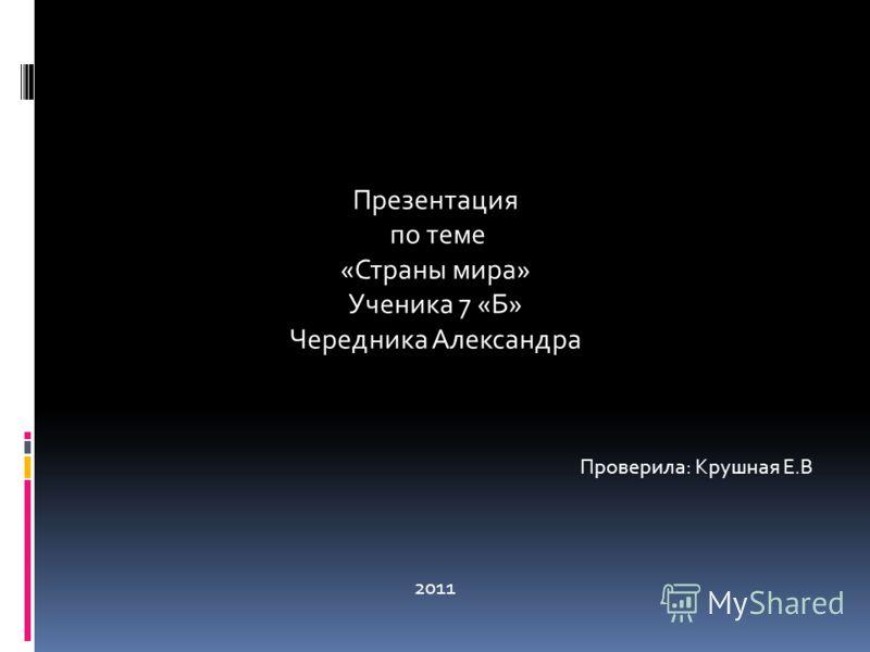 Презентация по теме «Страны мира» Ученика 7 «Б» Чередника Александра 2011 Проверила: Крушная Е.В