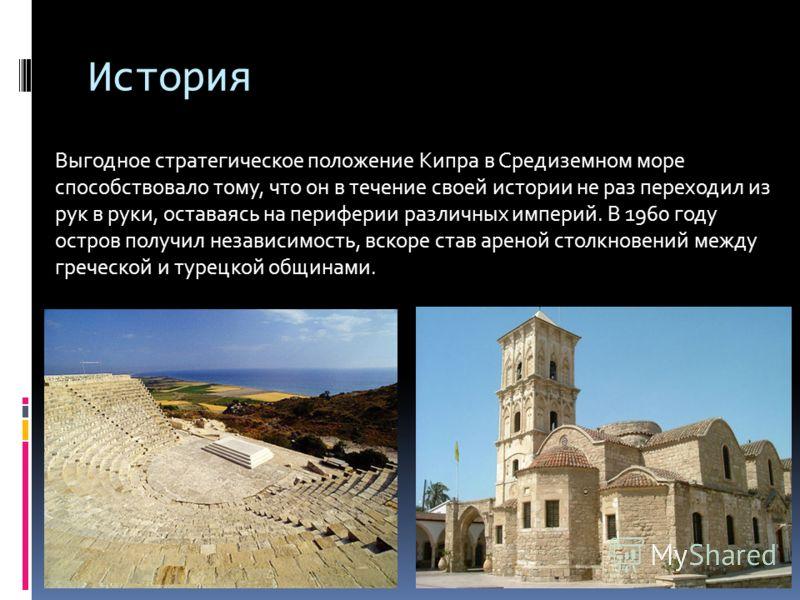 История Выгодное стратегическое положение Кипра в Средиземном море способствовало тому, что он в течение своей истории не раз переходил из рук в руки, оставаясь на периферии различных империй. В 1960 году остров получил независимость, вскоре став аре