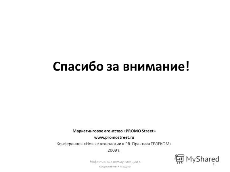 Спасибо за внимание! Маркетинговое агентство «PROMO Street» www.promostreet.ru Конференция «Новые технологии в PR. Практика ТЕЛЕКОМ» 2009 г. Эффективные коммуникации в социальных медиа 15