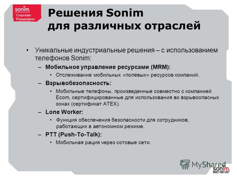 Corporate Presentation Решения Sonim для различных отраслей Уникальные индустриальные решения – с использованием телефонов Sonim: –Мобильное управление ресурсами (MRM): Отслеживание мобильных «полевых» ресурсов компаний. –Взрывобезопасность: Мобильны