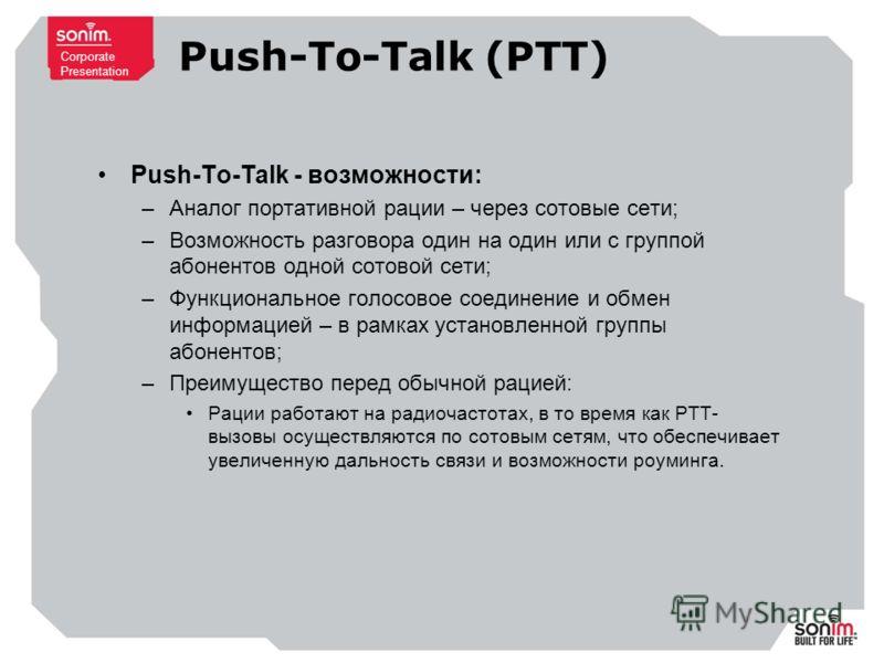 Corporate Presentation Push-To-Talk (PTT) Push-To-Talk - возможности: –Аналог портативной рации – через сотовые сети; –Возможность разговора один на один или с группой абонентов одной сотовой сети; –Функциональное голосовое соединение и обмен информа