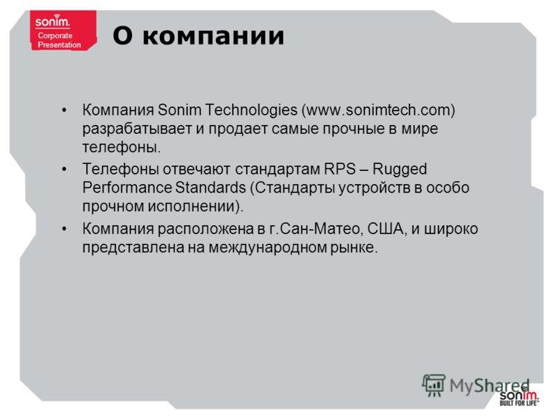 Corporate Presentation О компании Компания Sonim Technologies (www.sonimtech.com) разрабатывает и продает самые прочные в мире телефоны. Телефоны отвечают стандартам RPS – Rugged Performance Standards (Стандарты устройств в особо прочном исполнении).