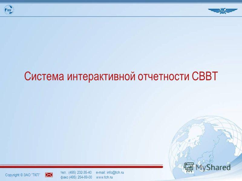 Copyright © ЗАО ТКП тел. (495) 232-35-40e-mail: info@tch.ru факс (495) 254-69-00www.tch.ru Система интерактивной отчетности СВВТ