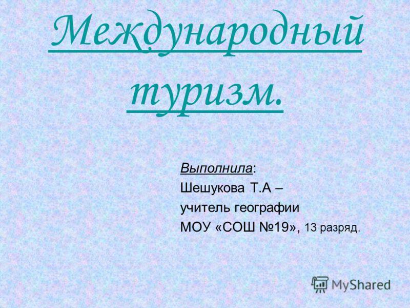 Международный туризм. Выполнила: Шешукова Т.А – учитель географии МОУ «СОШ 19», 13 разряд.