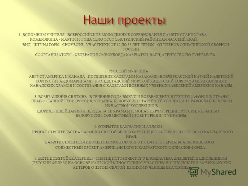 1. ВСПОМНИМ УЧИТЕЛЯ - ВСЕРОССИЙСКИЕ МОЛОДЕЖНЫЕ СОРЕВНОВАНИЯ ПАМЯТИ СТАНИСЛАВА КОЖЕМЯКИНА - МАРТ 2010 ГОДА СЕЛО ЭССО БЫСТРИНСКИЙ РАЙОН КАМЧАТСКИЙ КРАЙ. ВИД - ШТУРМ ГОРЫ - СНОУБОРД. УЧАСТНИКИ ОТ 12 ДО 35 ЛЕТ. ПРИЗЫ - ОТ ЧЛЕНОВ ОЛИМПИЙСКОЙ СБОРНОЙ РОССИ