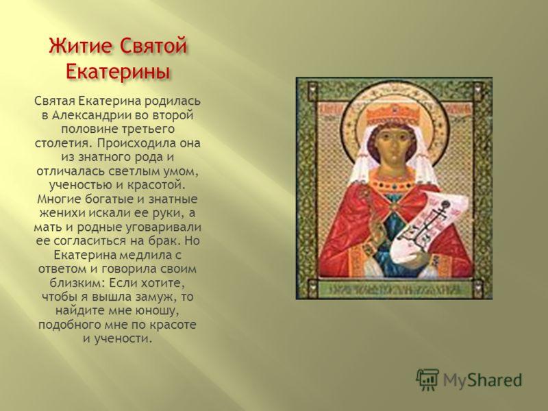 Житие Святой Екатерины Святая Екатерина родилась в Александрии во второй половине третьего столетия. Происходила она из знатного рода и отличалась светлым умом, ученостью и красотой. Многие богатые и знатные женихи искали ее руки, а мать и родные уго