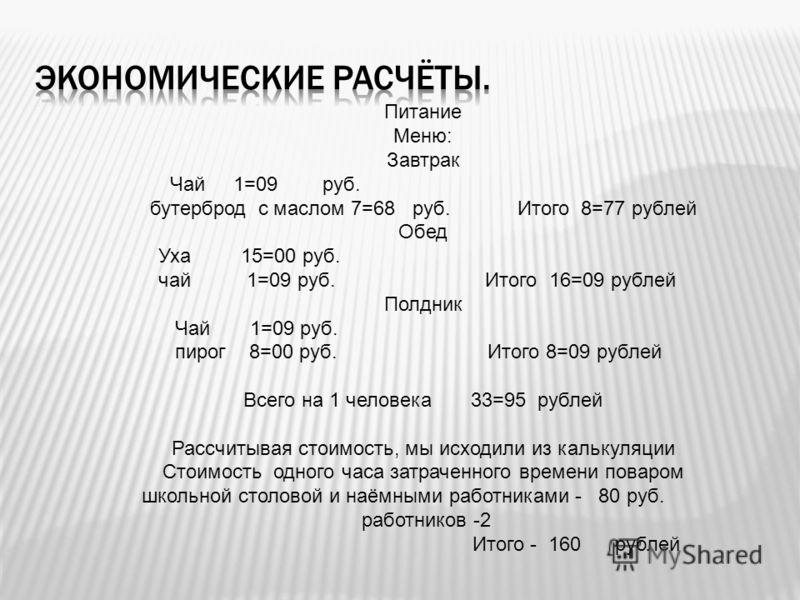 Питание Меню: Завтрак Чай 1=09 руб. бутерброд с маслом 7=68 руб. Итого 8=77 рублей Обед Уха 15=00 руб. чай 1=09 руб. Итого 16=09 рублей Полдник Чай 1=09 руб. пирог 8=00 руб. Итого 8=09 рублей Всего на 1 человека 33=95 рублей Рассчитывая стоимость, мы