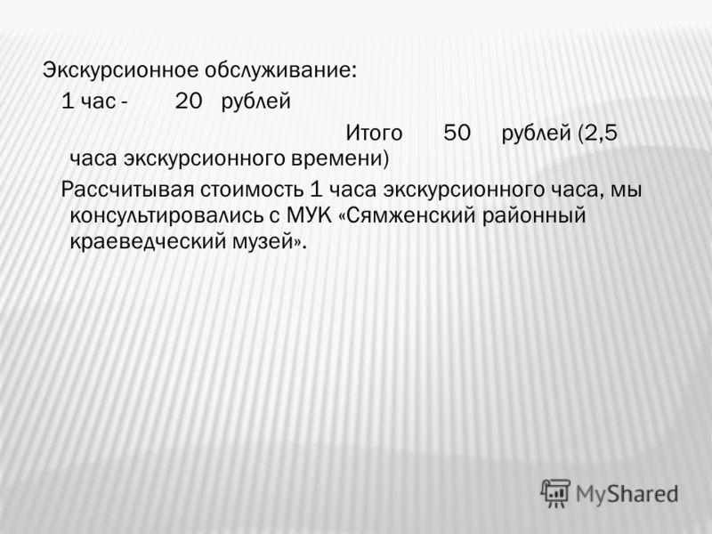 Экскурсионное обслуживание: 1 час - 20 рублей Итого 50 рублей (2,5 часа экскурсионного времени) Рассчитывая стоимость 1 часа экскурсионного часа, мы консультировались с МУК «Сямженский районный краеведческий музей».