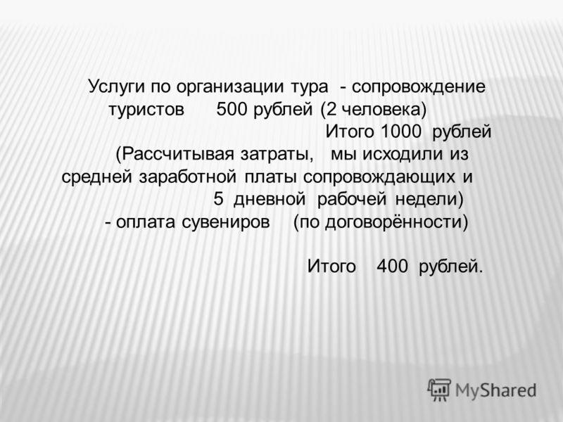Услуги по организации тура - сопровождение туристов 500 рублей (2 человека) Итого 1000 рублей (Рассчитывая затраты, мы исходили из средней заработной платы сопровождающих и 5 дневной рабочей недели) - оплата сувениров (по договорённости) Итого 400 ру