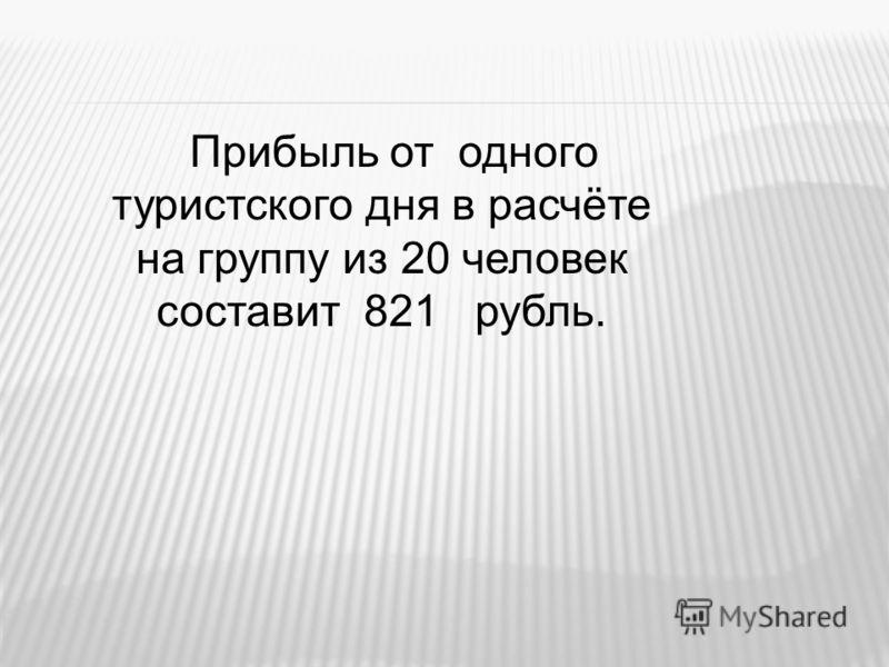 Прибыль от одного туристского дня в расчёте на группу из 20 человек составит 821 рубль.