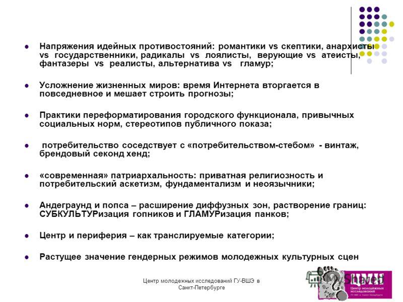 Центр молодежных исследований ГУ-ВШЭ в Санкт-Петербурге Напряжения идейных противостояний: романтики vs скептики, анархисты vs государственники, радикалы vs лоялисты, верующие vs атеисты, фантазеры vs реалисты, альтернатива vs гламур; Усложнение жизн