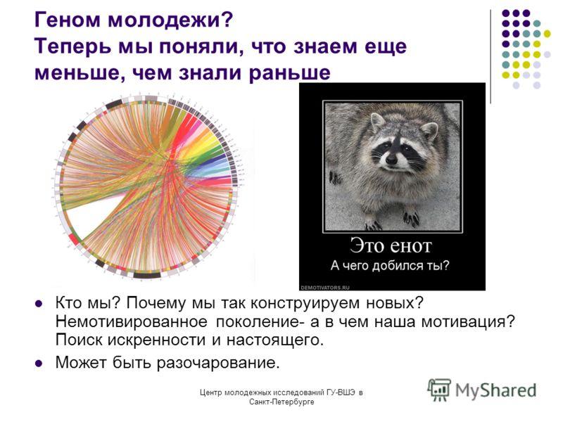 Центр молодежных исследований ГУ-ВШЭ в Санкт-Петербурге Геном молодежи? Теперь мы поняли, что знаем еще меньше, чем знали раньше Кто мы? Почему мы так конструируем новых? Немотивированное поколение- а в чем наша мотивация? Поиск искренности и настоящ