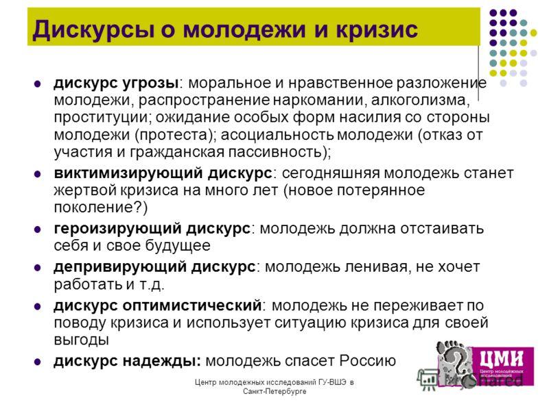 Центр молодежных исследований ГУ-ВШЭ в Санкт-Петербурге Дискурсы о молодежи и кризис дискурс угрозы: моральное и нравственное разложение молодежи, распространение наркомании, алкоголизма, проституции; ожидание особых форм насилия со стороны молодежи