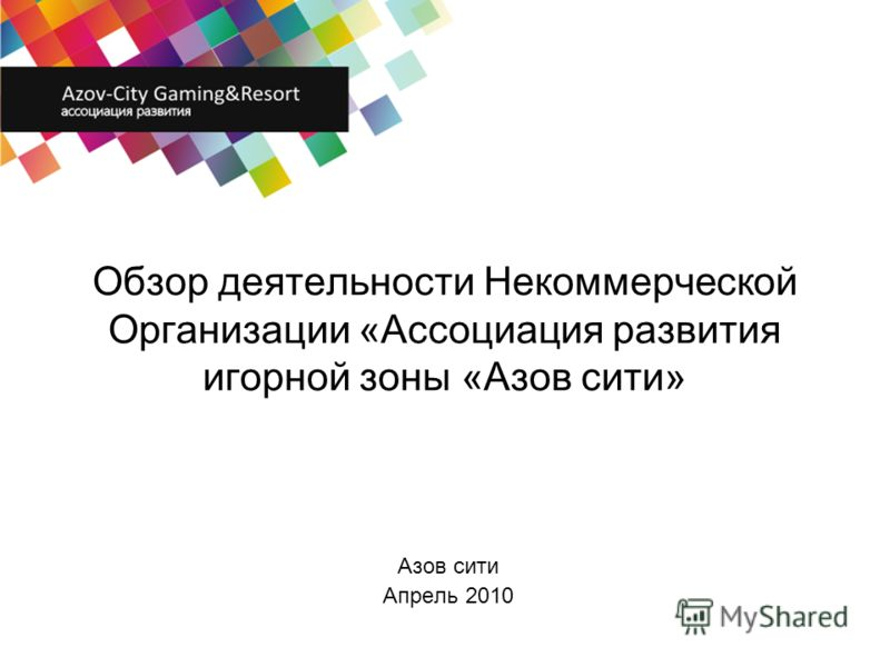 Обзор деятельности Некоммерческой Организации «Ассоциация развития игорной зоны «Азов сити» Азов сити Апрель 2010