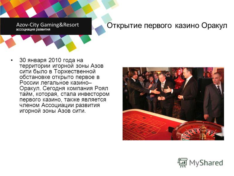 Открытие первого казино Оракул 30 января 2010 года на территории игорной зоны Азов сити было в Торжественной обстановке открыто первое в России легальное казино– Оракул. Сегодня компания Роял тайм, которая, стала инвестором первого казино, также явля