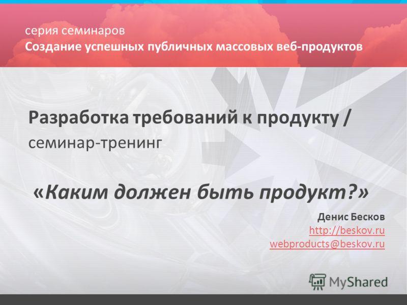 Разработка требований к продукту / семинар-тренинг «Каким должен быть продукт?» Денис Бесков http://beskov.ru webproducts@beskov.ru серия семинаров Создание успешных публичных массовых веб-продуктов