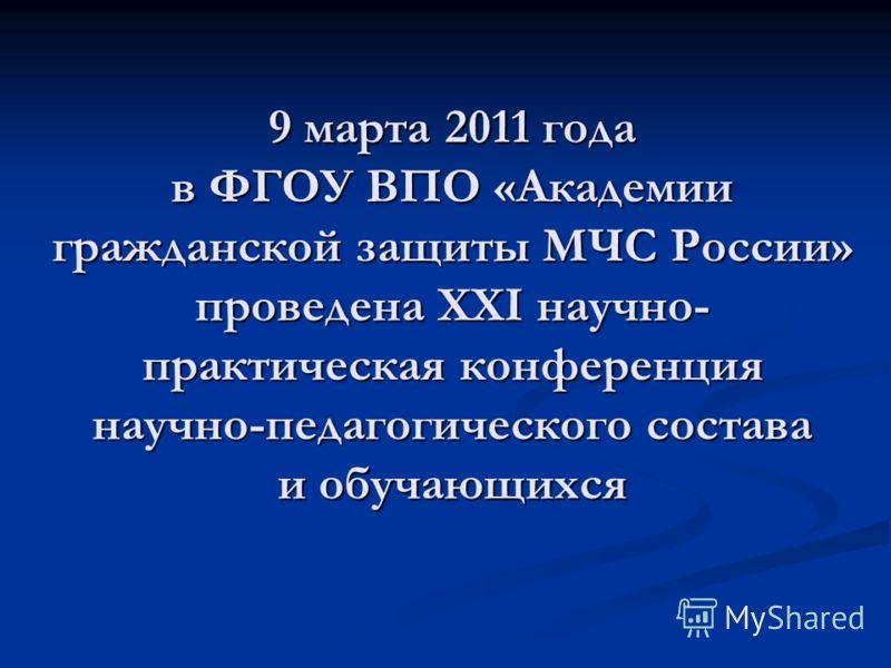 9 марта 2011 года в ФГОУ ВПО «Академии гражданской защиты МЧС России» проведена XXI научно- практическая конференция научно-педагогического состава и обучающихся