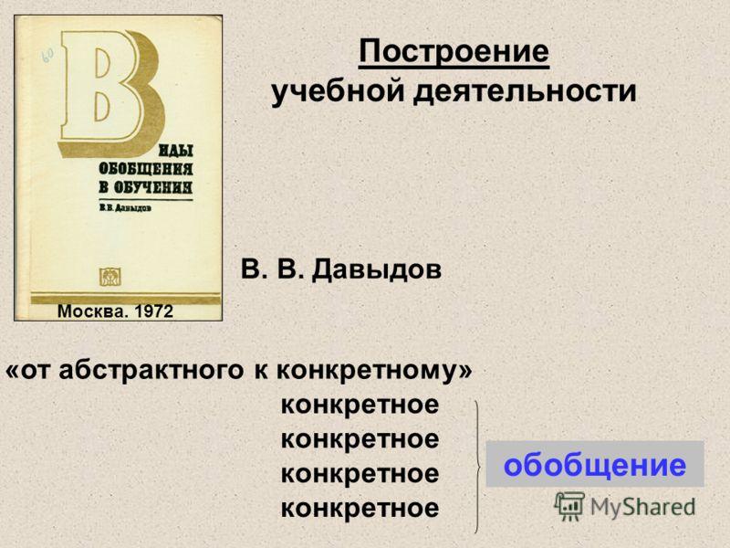 «от абстрактного к конкретному» конкретное обобщение Построение учебной деятельности В. В. Давыдов Москва. 1972