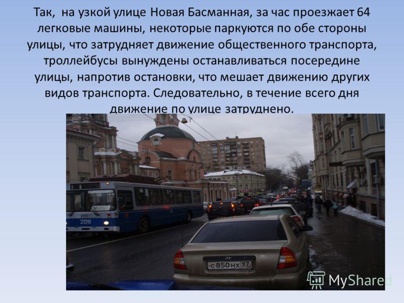 Так, на узкой улице Новая Басманная, за час проезжает 64 легковые машины, некоторые паркуются по обе стороны улицы, что затрудняет движение общественного транспорта, троллейбусы вынуждены останавливаться посередине улицы, напротив остановки, что меша