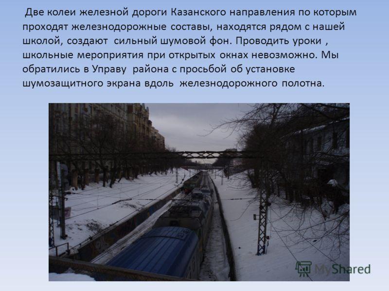 Две колеи железной дороги Казанского направления по которым проходят железнодорожные составы, находятся рядом с нашей школой, создают сильный шумовой фон. Проводить уроки, школьные мероприятия при открытых окнах невозможно. Мы обратились в Управу рай