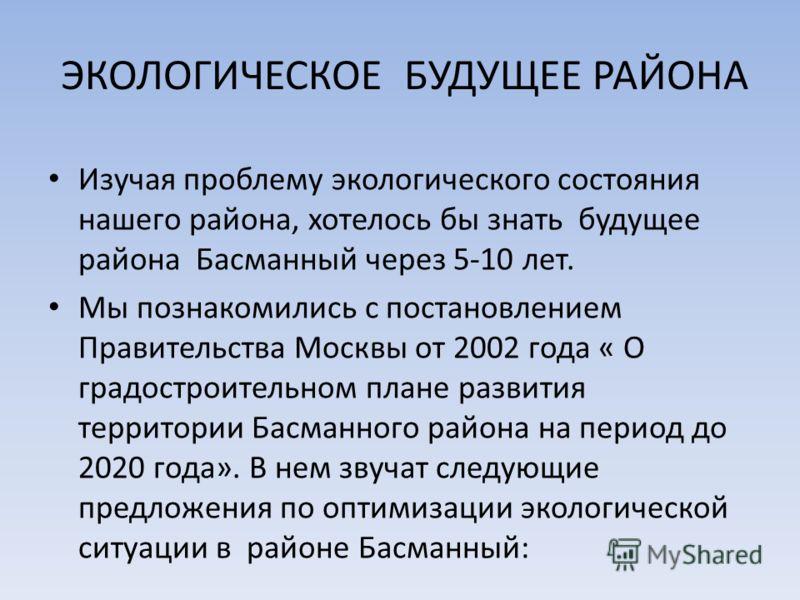 ЭКОЛОГИЧЕСКОЕ БУДУЩЕЕ РАЙОНА Изучая проблему экологического состояния нашего района, хотелось бы знать будущее района Басманный через 5-10 лет. Мы познакомились с постановлением Правительства Москвы от 2002 года « О градостроительном плане развития т