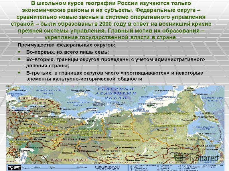 В школьном курсе географии России изучаются только экономические районы и их субъекты. Федеральные округа – сравнительно новые звенья в системе оперативного управления страной – были образованы в 2000 году в ответ на возникший кризис прежней системы