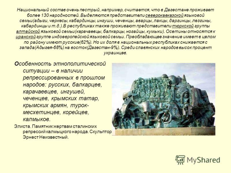 Национальный состав очень пестрый, например, считается, что в Дагестане проживает более 130 народностей. Выделяются представители северокавказской языковой семьи(адыги, черкесы, кабардинцы, ингуши, чеченцы, аварцы, лакцы, даргинцы, лезгины, кабардинц